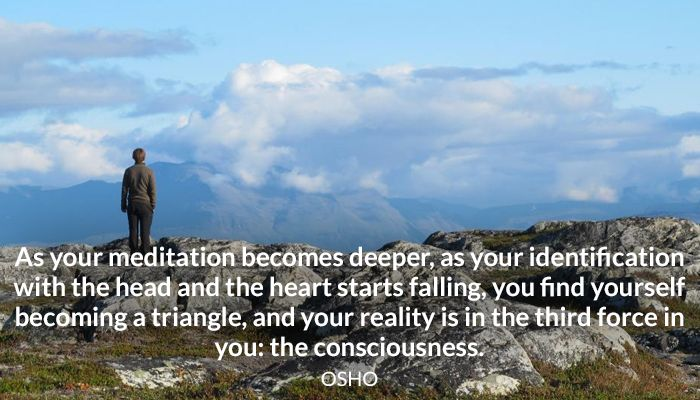 As your meditation becomes deeper, as your identification with the head and the heart starts falling, you find yourself becoming a triangle, and your reality is in the third force in you: the consciousness. OSHO #meditation #deeper #identification #mind #heart #falling #triangle #reality #consciousness #osho