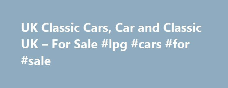 UK Classic Cars, Car and Classic UK – For Sale #lpg #cars #for #sale http://car.remmont.com/uk-classic-cars-car-and-classic-uk-for-sale-lpg-cars-for-sale/  #cheap cars for sale uk # New Old Vintage Classic Cars Search Engines If you can't find what you need here, try our new search engine Old Vintage Classic Cars.co.uk which is aimed at all things Old car related, Vintage cars, Classic Cars, Classic Motorcyles, Old Trucks in fact, anything classic auto related. This new […]The post UK…