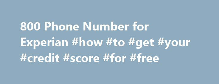 800 Phone Number for Experian #how #to #get #your #credit #score #for #free http://credit-loan.remmont.com/800-phone-number-for-experian-how-to-get-your-credit-score-for-free/  #credit report with score # 800 Phone Number for Experian Experian is one of the three credit bureaus in our federal system. They regulate and calculate your current credit score through a series of formulas and documentations. If you are wondering what your credit score is or if you have any items on your credit […]