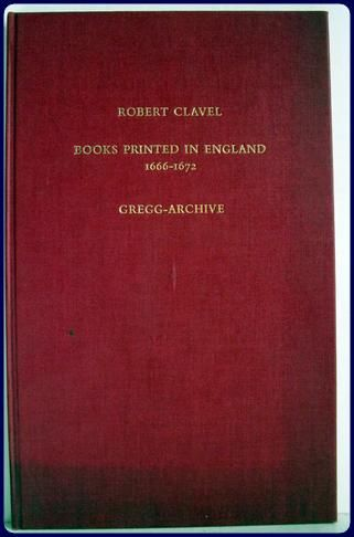 Clavel, Robert:. A CATALOGUE OF ALL THE BOOKS PRINTED IN ENGLAND TO THE END OF MICHAELMAS TERM, 1672. TO THE END OF MICHAELMAS TERM, 1672. [Farnsborough, Hants:Gregg Press]. (1965) 32pp. *Reprint of London:1623 editon.\r\n [BIBLIOGRAPHY, PRINTING HISTORY, ENGLAND]