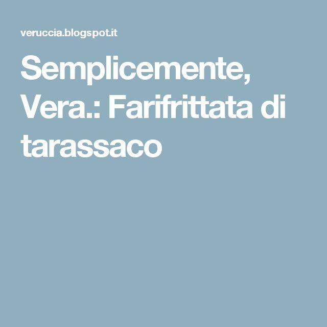 Semplicemente, Vera.: Farifrittata di tarassaco