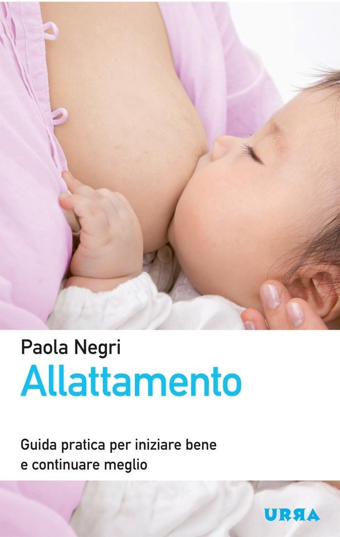 """Paola Negri, """"Allattamento - Guida pratica per iniziare bene e continuare meglio"""", Urra."""