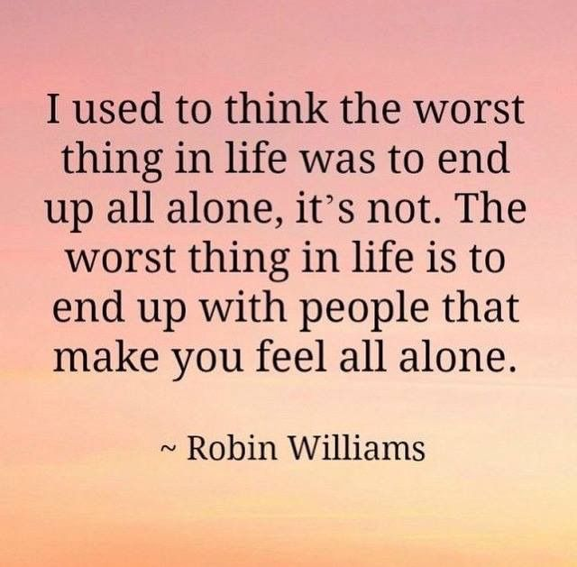 I have lived this and I will never waste time like that again. Time you can never get back. And you can feel so alone even when you are with someone. I would rather be alone then lonely with someone else. You should never feel that way in a good healthy relationship.
