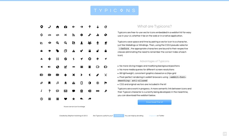 Typicons are free-to-use vector icons embedded in a webfont kit for easy use in your UI, whether it be on the web or in a native application.    Typicons save space and time by pairing a vector icon to a character, just like Webdings or Windings. Then, using the CSS3 pseudo-selector ::before, the appropriate characters are bound to their respective classes (eliminating the need to remember the correct index of each icon).