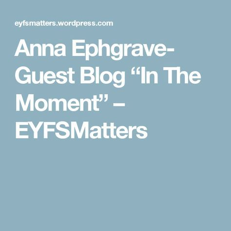 "Anna Ephgrave- Guest Blog ""In The Moment"" – EYFSMatters"
