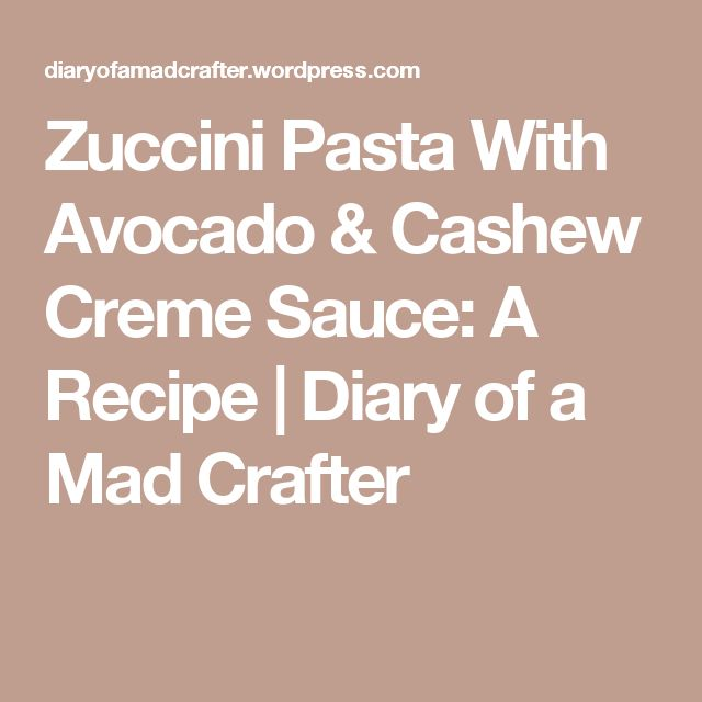 Zuccini Pasta With Avocado & Cashew Creme Sauce: A Recipe | Diary of a Mad Crafter