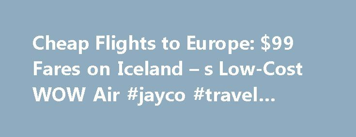 Cheap Flights to Europe: $99 Fares on Iceland – s Low-Cost WOW Air #jayco #travel #trailers http://travel.nef2.com/cheap-flights-to-europe-99-fares-on-iceland-s-low-cost-wow-air-jayco-travel-trailers/  #cheapest airline flights # A low-fare airline called WOW just introduced new routes between the U.S. and Europe, with fares that are cheaper than what passengers are used to paying just for taxes and fees on transatlantic flights. WOW Air is a small, low-cost carrier based in Iceland that…