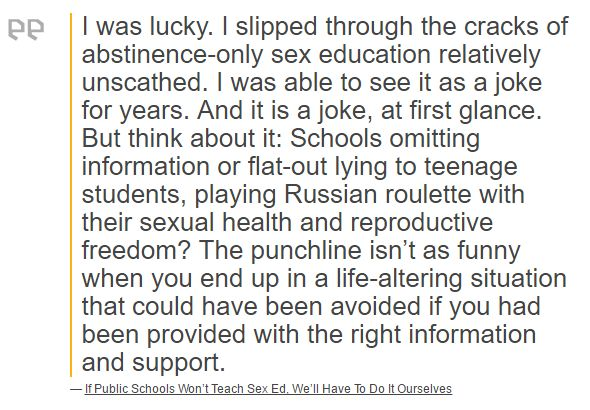 I was lucky. I slipped through the cracks of abstinence-only sex education relatively unscathed. I was able to see it as a joke for years. And it is a joke, at first glance. But think about it: Schools omitting information or flat-out lying to teenage students, playing Russian roulette with their sexual health and reproductive freedom? The punchline isn't as funny when you end up in a life-altering situation that could have been avoided if you had been provided with the right information…