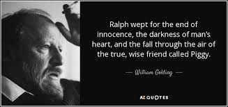 Ralph wept for the end of innocence, the darkness of man's heart, and the fall through the air of the true, wise friend called Piggy.  -William Golding
