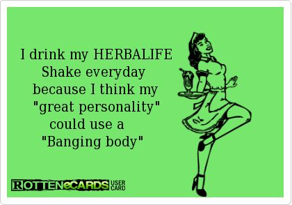 I drink my HERBALIFE         Shake everyday       because I think my       great personality           could use a         Banging body