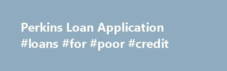 Perkins Loan Application #loans #for #poor #credit http://loan.remmont.com/perkins-loan-application-loans-for-poor-credit/  #federal perkins loan # Perkins Loan Perkins Loan Application Whether you are applying for a Federal Perkins loan or any other type of financial aid, the application process begins with submission of the Free Application for Federal Student Aid or FAFSA. The FASFA is the universally accepted document that gathers your family's financial information in…The post Perkins…