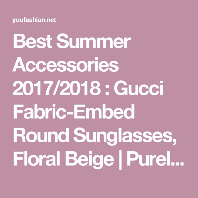 Best Summer Accessories 2017/2018 : Gucci Fabric-Embed Round Sunglasses, Floral Beige | Purely Inspiration... - YouFashion.net | Leading Fashion & Lifestyle Magazine