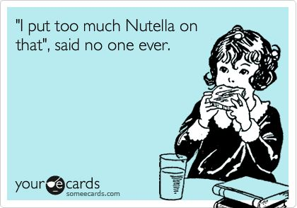 'I put too much Nutella on that', said no one ever.