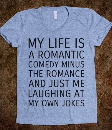 My life is a romantic comedy minus the romance and just me laughing at my own…