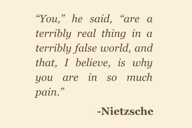 "Nietzche quote - ""You... are a terribly real thing in a terribly false world..."""