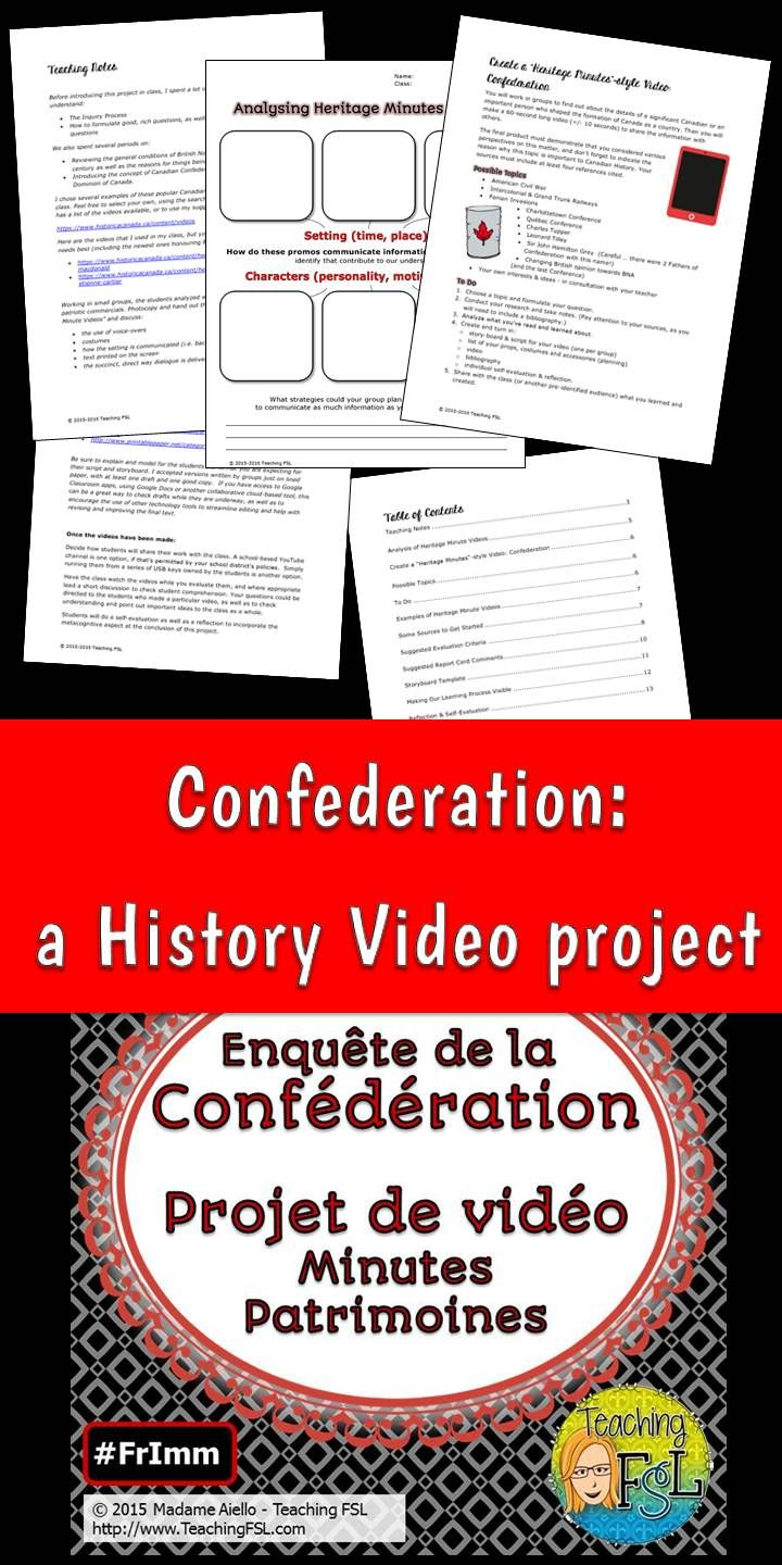 Canadian Confederation Video Project (English OR French Version) This Confederation project for uses inquiry learning in a rich task to encourage students to explore the connection between a topic of interest to them and Canadian Confederation. It is cross curricular in that it encourages multi-media higher order thinking skills to create a Heritage Minute style video based on the research and learning done by each group of students. Subjects to evaluate include Drama, History and Language
