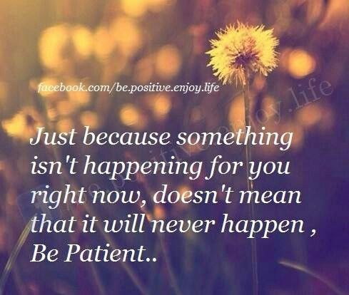 Be Patient! Easier said than done.