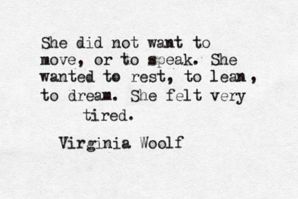 """She did not want to move or to speak. She wanted to rest, to learn, to dream. She felt very tired"" Virginia Woolf, from 'The Years'"