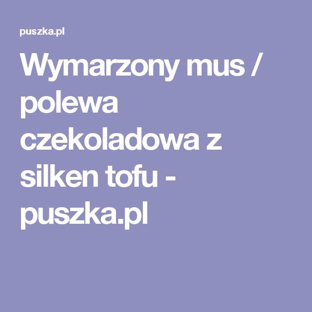 Wymarzony mus / polewa czekoladowa z silken tofu - puszka.pl