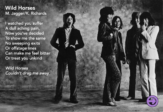 wild horses by the rolling stones (lyrics by mick jagger) essay Check out the new lyric video, which plays off andy warhol's legendary zippered  cover art  keith richards' electric solo some three minutes in disappears,   the acoustic lead returns when wild horses briefly quiets towards its end   edition book compiling essays about (and previously unpublished.