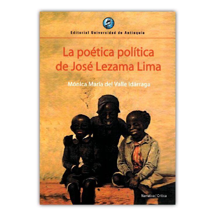 La poética política de José Lezama Lima – Mónica María del Valle Idárraga  – Editorial Universidad de Antioquia www.librosyeditores.com Editores y distribuidores.