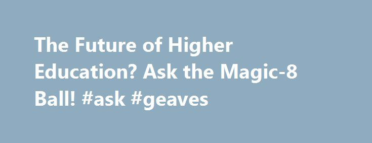 """The Future of Higher Education? Ask the Magic-8 Ball! #ask #geaves http://questions.nef2.com/the-future-of-higher-education-ask-the-magic-8-ball-ask-geaves/  #ask the 8 ball # The Future of Higher Education? Ask the Magic-8 Ball! 2 days ago   Updated 2 days ago Dan Butin Professor, Founding Dean, School of Education Social Policy, Merrimack College Want to know the future of higher education in this age of disruption? Forget all those committees, commissions, and """"futurists."""" Just ask the…"""