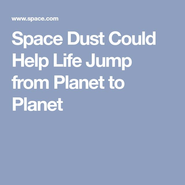 Space Dust Could Help Life Jump from Planet to Planet