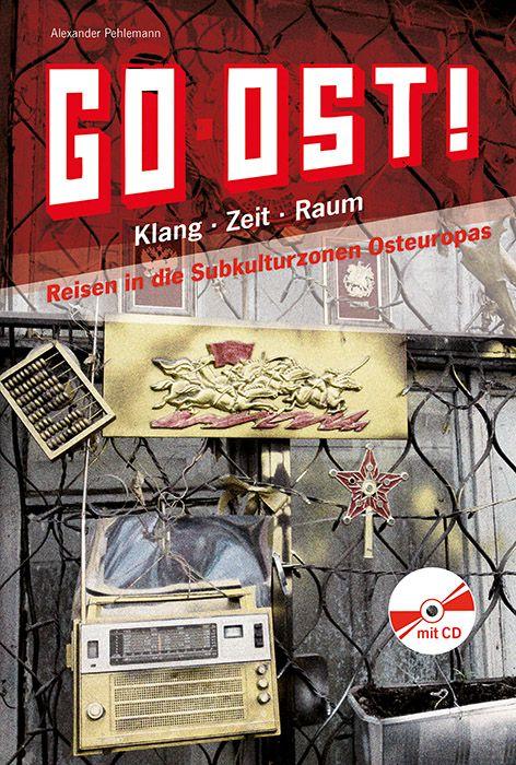 Go Ost! Klang – Zeit – Raum: Reisen in die Subkulturzonen Osteuropas – Alexander Pehlemann
