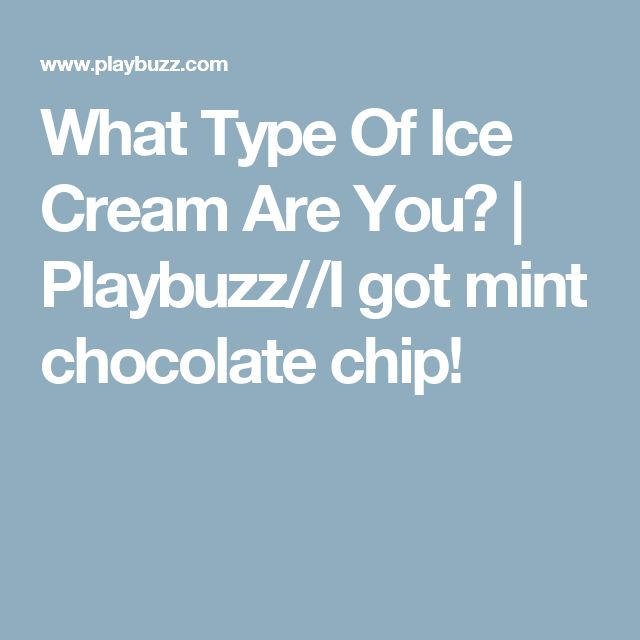 What Type Of Ice Cream Are You? | Playbuzz//I got mint chocolate chip!