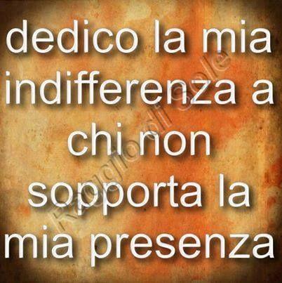 Dedico la mia indifferenza a chi non sopporta la mia presenza [?]
