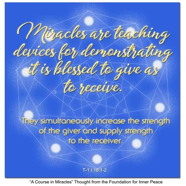 Principle 16: Miracles are teaching devices for demonstrating it is blessed to give as to receive.