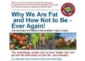 How not to be fat ever again.Discover the truth about how the food industry, our government and most of the institutions we know and trust are actually keeping us fat and sick. This book unifies diet, exercise and building muscle into an enjoyable solution that you will continue indefinitely, plus much more http://best-weight-loss-ebook-reviews.com/?id=413087