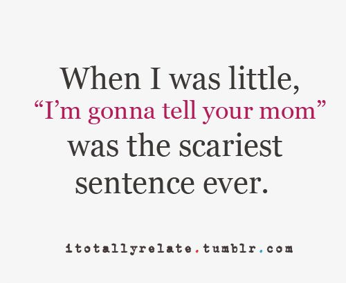 "When I was little ""I'm gonna tell your mom"" was the scariest"