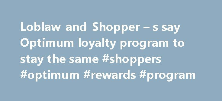 Loblaw and Shopper – s say Optimum loyalty program to stay the same #shoppers #optimum #rewards #program http://west-virginia.remmont.com/loblaw-and-shopper-s-say-optimum-loyalty-program-to-stay-the-same-shoppers-optimum-rewards-program/  # Loblaw and Shopper's say Optimum loyalty program to stay the same TORONTO Shoppers Drug Mart worked to reassure shoppers Monday that the purchase of the pharmacy retailer by Loblaws Companies Ltd. will not affect its popular Optimum loyalty program…
