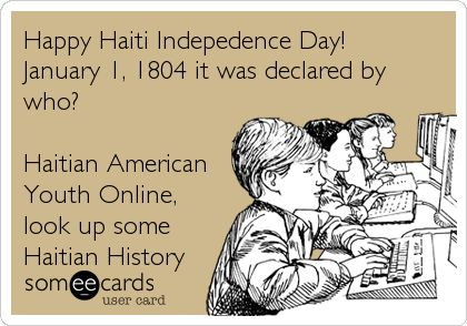 Happy Haiti Indepedence Day! January 1, 1804 it was declared by who? Haitian American Youth Online, look up some Haitian History.