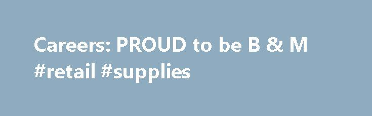 Careers: PROUD to be B & M #retail #supplies http://retail.remmont.com/careers-proud-to-be-b-m-retail-supplies/  #retail vacancy # PROUD to be B & M Welcome to the B […]