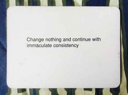 change nothing and continue with immaculate consistency  oblique strategy