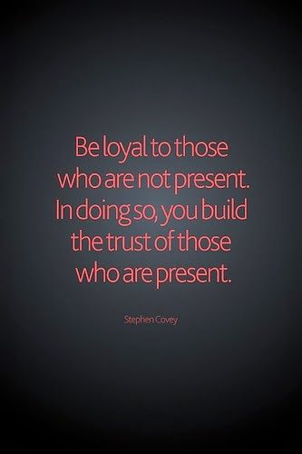 Be loyal to those who are not present. In doing so, you build the trust of those who are present. | Stephen Covey