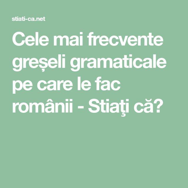 Cele mai frecvente greșeli gramaticale pe care le fac românii - Stiaţi că?