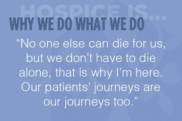 """No one else can die for us, but we don't have to die alone, that is why I'm here. Our patients' journeys are our journeys too."""