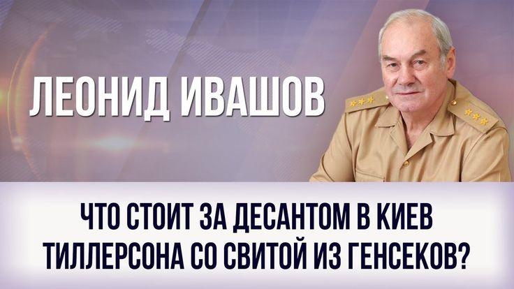 Леонид Ивашов. Что стоит за десантом в Киев Тиллерсона со свитой из генс...