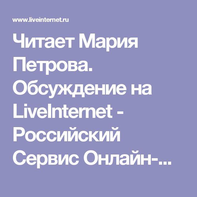Читает Мария Петрова. Обсуждение на LiveInternet - Российский Сервис Онлайн-Дневников