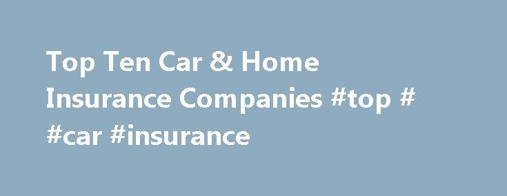 Top Ten Car & Home Insurance Companies #top # #car #insurance http://malaysia.remmont.com/top-ten-car-home-insurance-companies-top-car-insurance/  # Top Ten Car Home Insurance Companies Automobile and homeowners insurance falls within the Property Casualty insurance sector. Before you purchase a car or home insurance policy, learn more about the various companies that offer these policies. Your goal should be to purchase your insurance coverage from a carrier that is financially stable and…