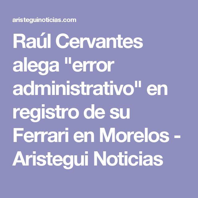 """Raúl Cervantes alega """"error administrativo"""" en registro de su Ferrari en Morelos - Aristegui Noticias"""