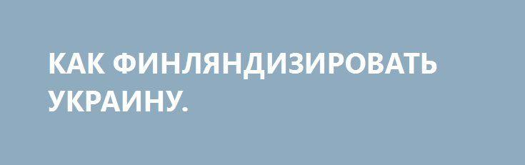 КАК ФИНЛЯНДИЗИРОВАТЬ УКРАИНУ. http://rusdozor.ru/2017/01/03/kak-finlyandizirovat-ukrainu/  Осталась всего пара недель до 20 января 2017 года — дня, когда Дональд Трамп официально станет президентом США. Администрация Барака Обамы уходит в историю, и всех интересует, что новый президент намерен делать в отношениях с Россией. Наблюдатели ожидают, что главным ...