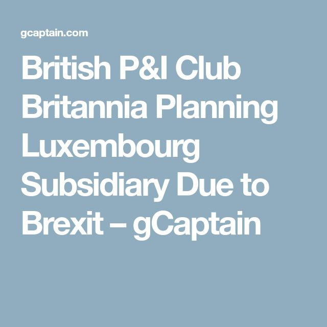 British P&I Club Britannia Planning Luxembourg Subsidiary Due to Brexit – gCaptain