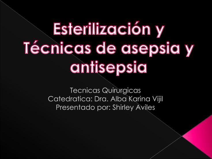 Esterilizacion y tecnicas de asepsia y antisepsia by Shirley Aviles via slideshare