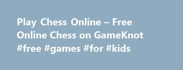 Play Chess Online – Free Online Chess on GameKnot #free #games #for #kids http://free.remmont.com/play-chess-online-free-online-chess-on-gameknot-free-games-for-kids/  #play free online games #Chess Online WELCOME TO GAMEKNOT!THE PREMIER ONLINE CHESS BATTLEGROUND Play a friendly chess game online, or compete against other strong chess players. Many ways to crush your opponent and improve your chess skills, for FREE. Tournaments, teams, ladder, league, chess tactics, puzzles and more. You'll…
