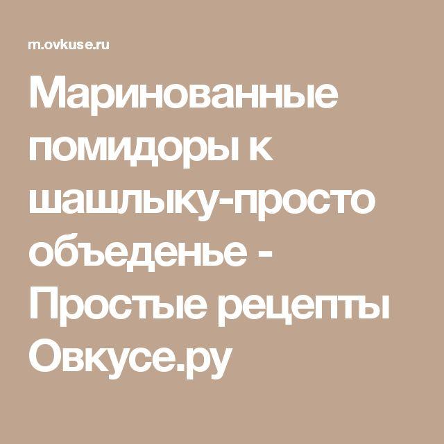 Маринованные помидоры к шашлыку-просто объеденье - Простые рецепты Овкусе.ру