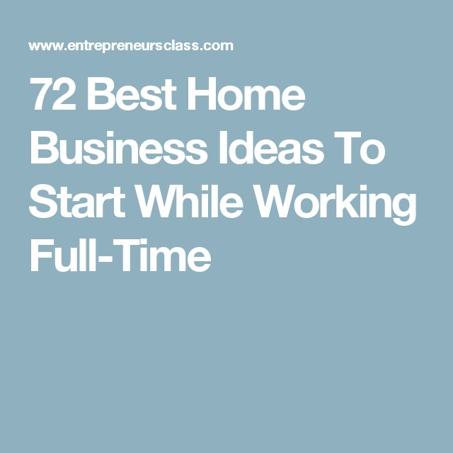 72 Best Home Business Ideas To Start While Working Full-Time